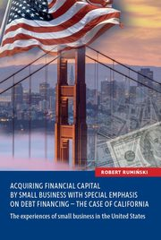 Acquiring financial capital by small business with special emphasis on debt financing - the case of California, Rumiński Robert